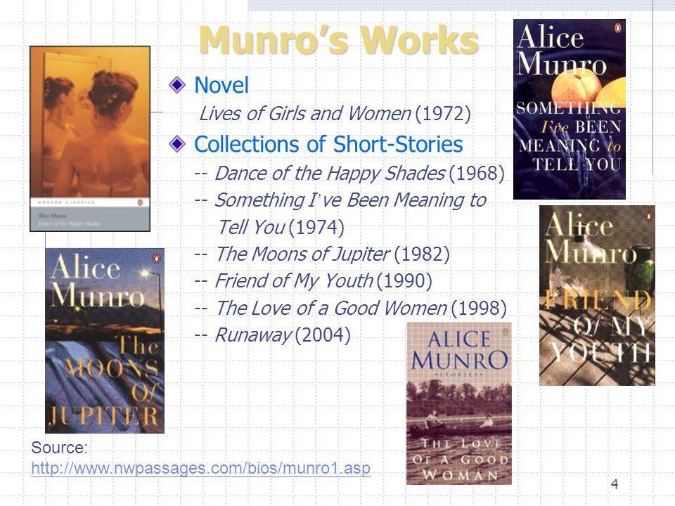 4 Munro's Works Novel Lives of Girls and Women (1972) Collections of Short-Stories -- Dance of the Happy Shades (1968) -- Something I ' ve Been Meaning to Tell You (1974) -- The Moons of Jupiter (1982) -- Friend of My Youth (1990) -- The Love of a Good Women (1998) -- Runaway (2004) Source: http://www.nwpassages.com/bios/munro1.asp http://www.nwpassages.com/bios/munro1.asp
