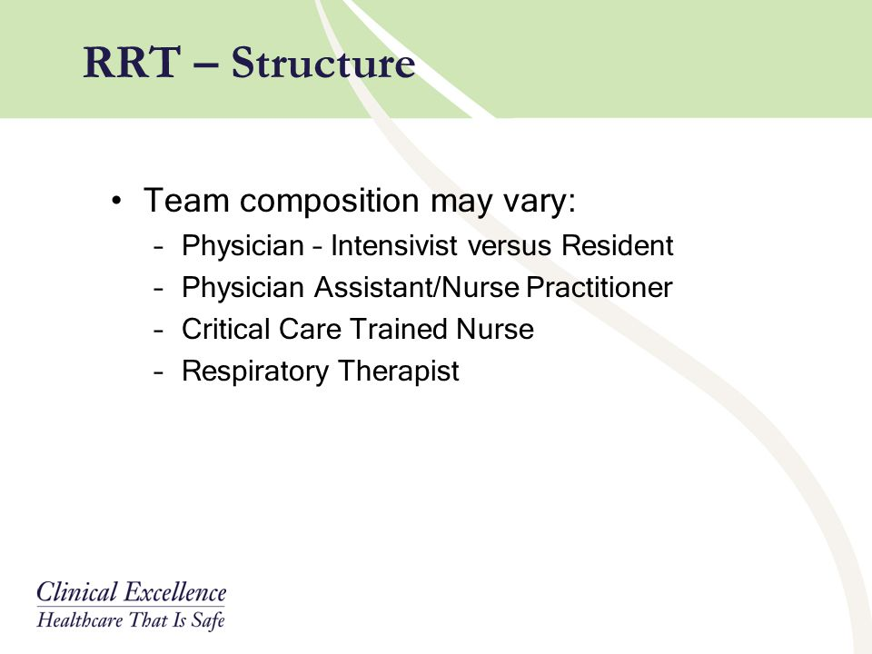 RRT – Structure Team composition may vary: –Physician – Intensivist versus Resident –Physician Assistant/Nurse Practitioner –Critical Care Trained Nur