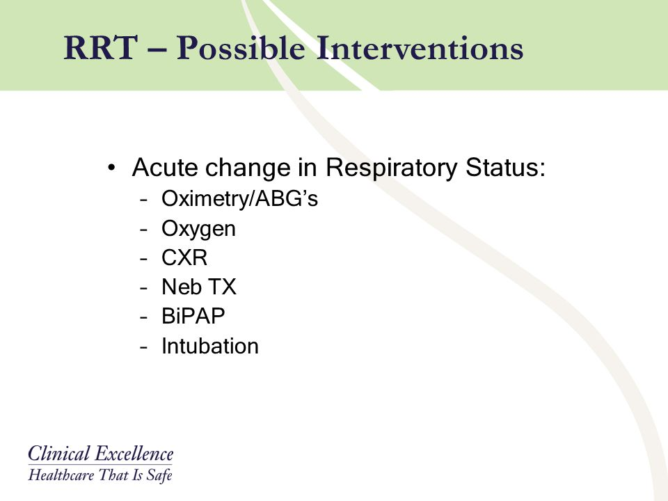 Acute change in Respiratory Status: –Oximetry/ABG's –Oxygen –CXR –Neb TX –BiPAP –Intubation RRT – Possible Interventions