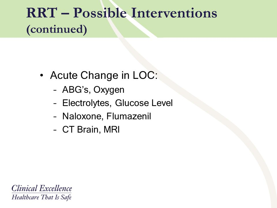Acute Change in LOC: –ABG's, Oxygen –Electrolytes, Glucose Level –Naloxone, Flumazenil –CT Brain, MRI RRT – Possible Interventions (continued)