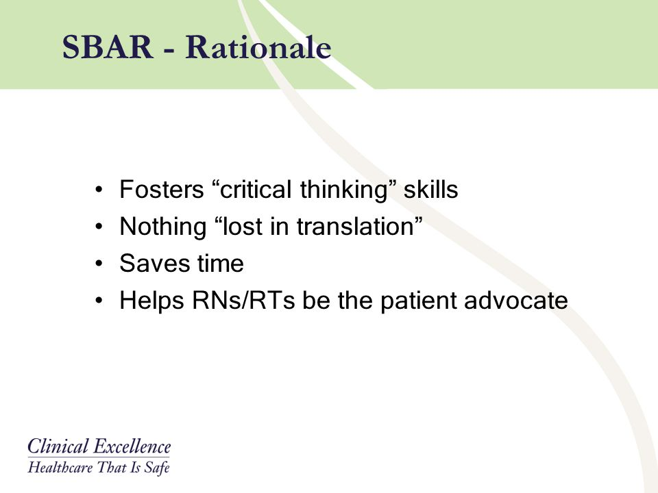 "Fosters ""critical thinking"" skills Nothing ""lost in translation"" Saves time Helps RNs/RTs be the patient advocate SBAR - Rationale"