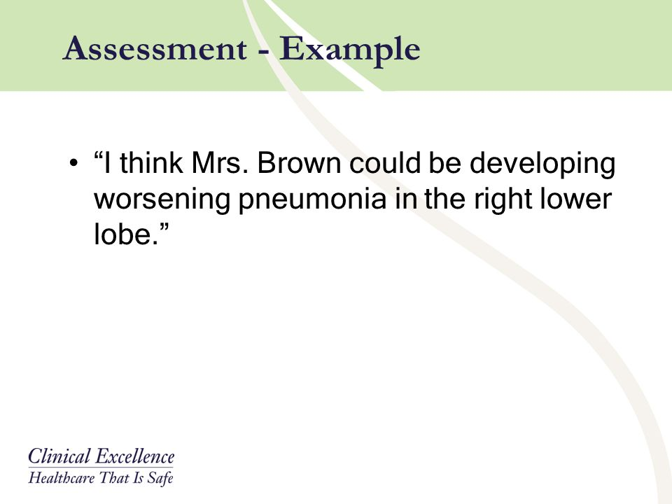"""I think Mrs. Brown could be developing worsening pneumonia in the right lower lobe."" Assessment - Example"