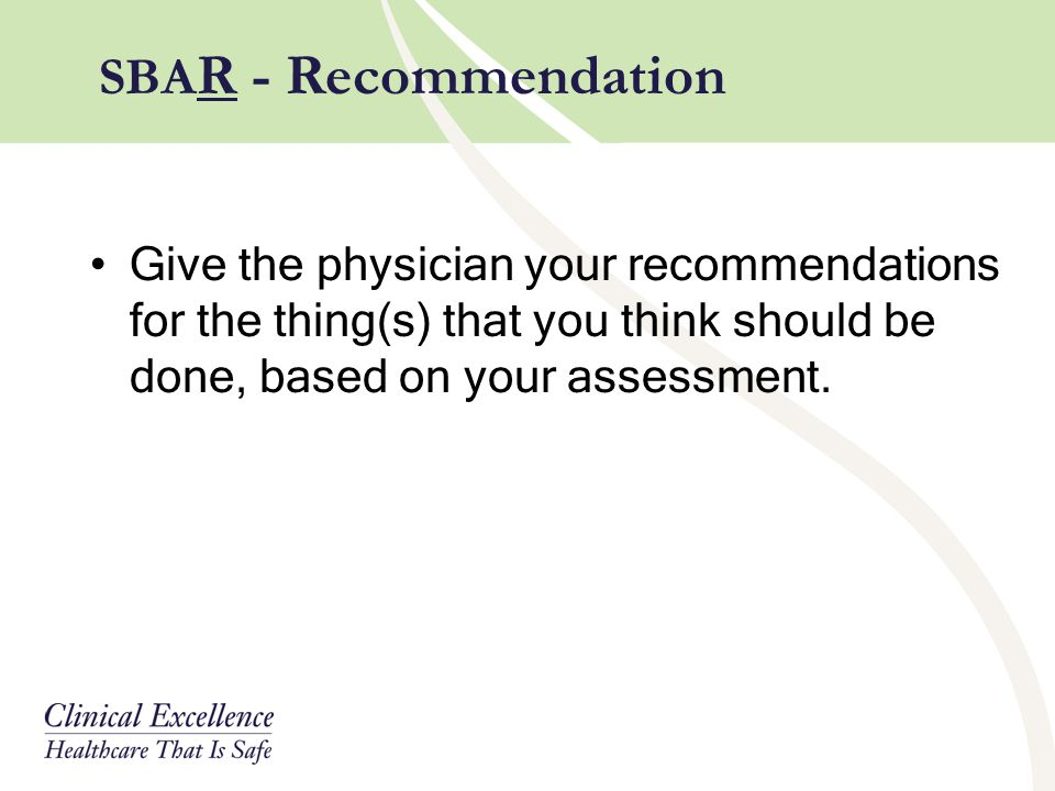 Give the physician your recommendations for the thing(s) that you think should be done, based on your assessment. SBA R - Recommendation