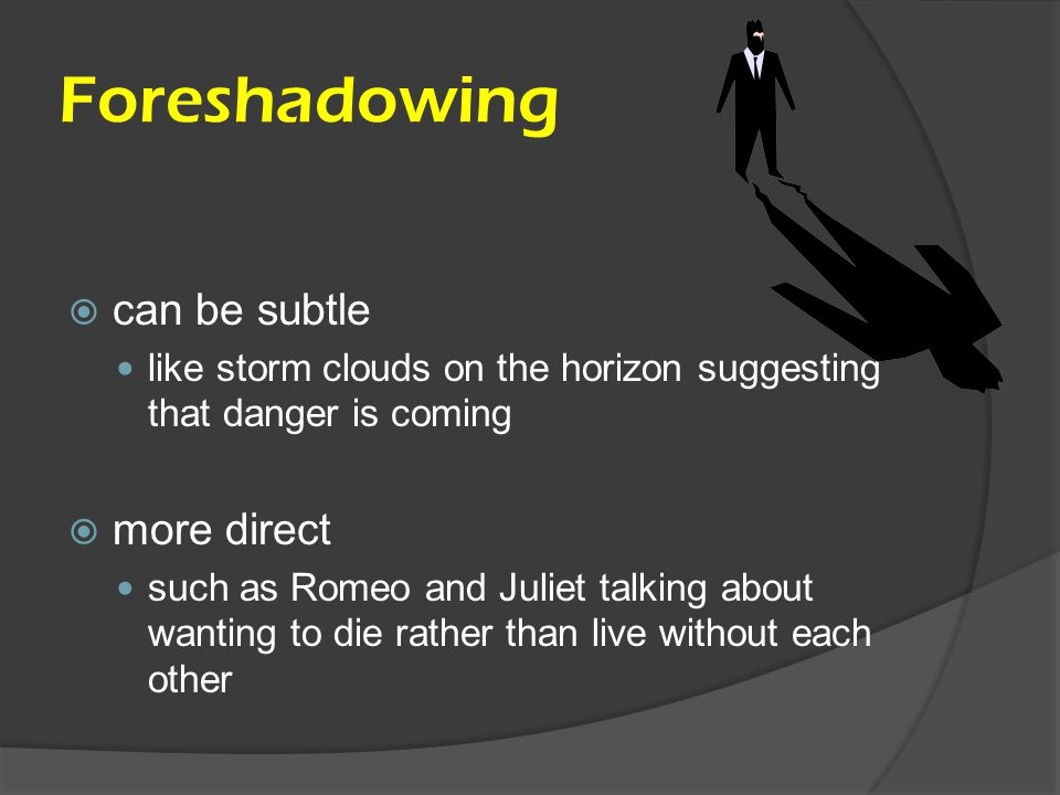 Foreshadowing  can be subtle like storm clouds on the horizon suggesting that danger is coming  more direct such as Romeo and Juliet talking about w