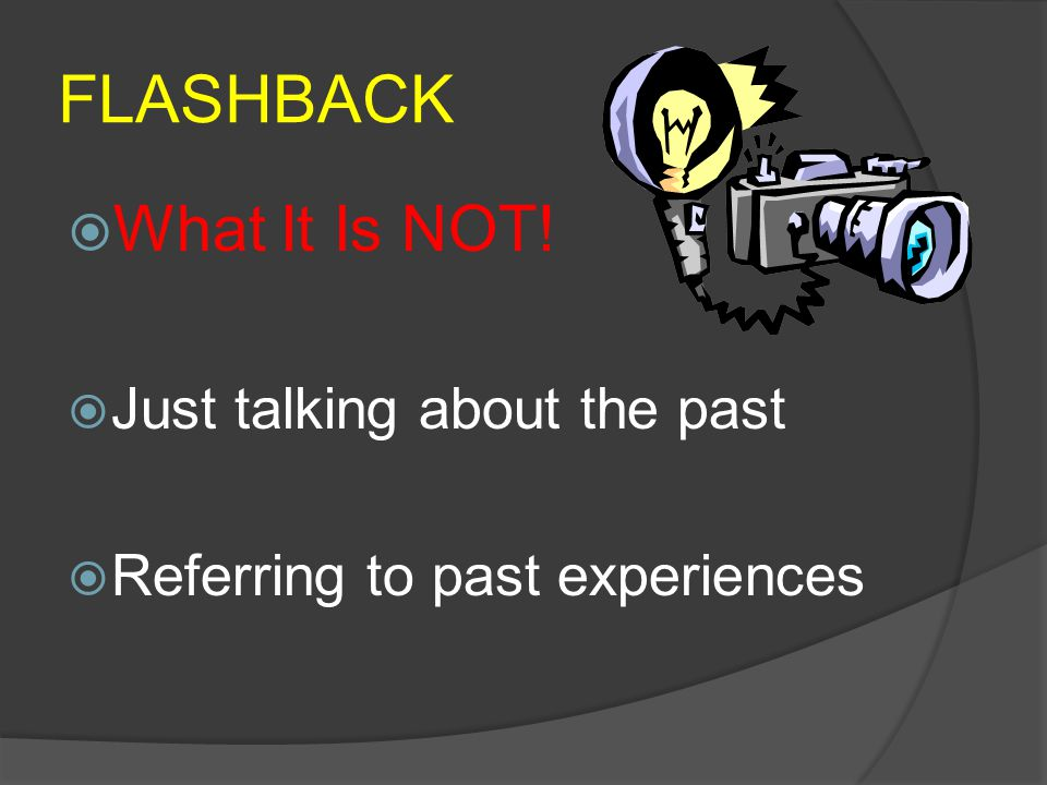 FLASHBACK  What It Is NOT!  Just talking about the past  Referring to past experiences