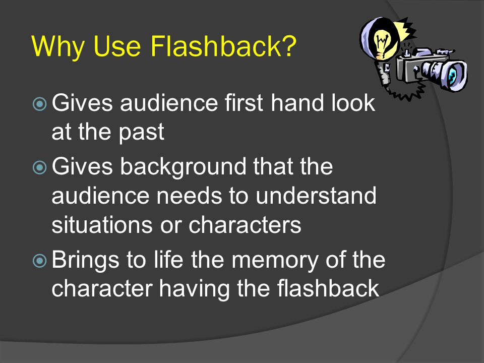 Why Use Flashback?  Gives audience first hand look at the past  Gives background that the audience needs to understand situations or characters  Br