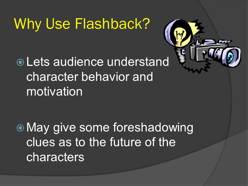 Why Use Flashback?  Lets audience understand character behavior and motivation  May give some foreshadowing clues as to the future of the characters