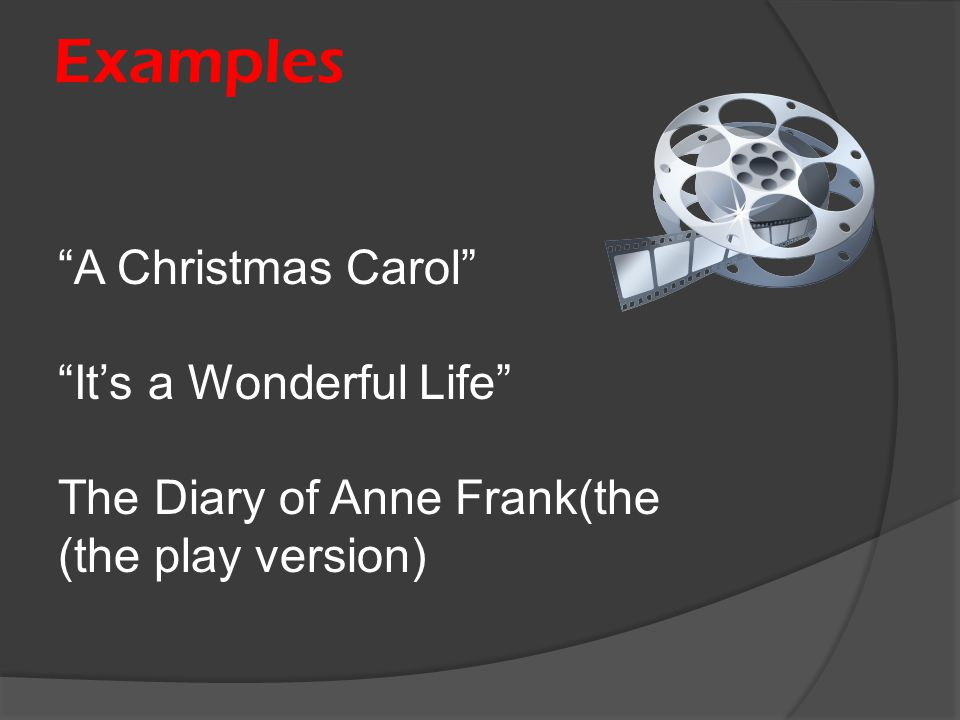 """Examples """"A Christmas Carol"""" """"It's a Wonderful Life"""" The Diary of Anne Frank(the (the play version)"""