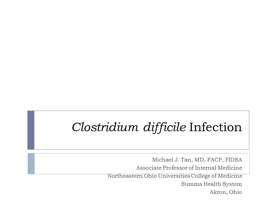 Clostridium difficile Infection Michael J. Tan, MD, FACP, FIDSA Associate Professor of Internal Medicine Northeastern Ohio Universities College of Med