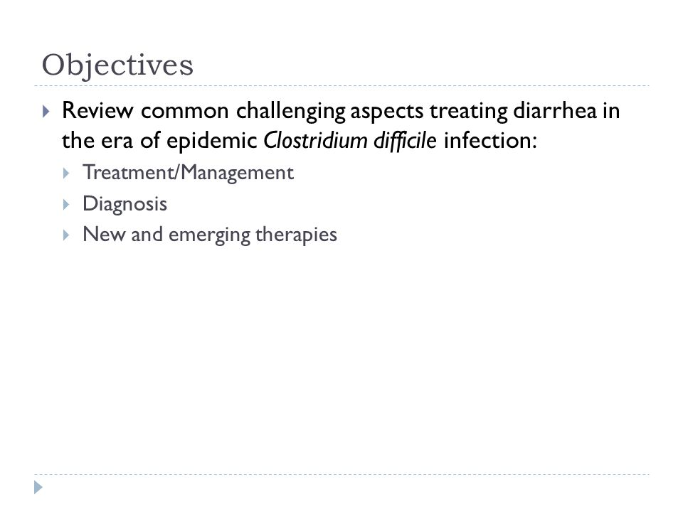 Objectives  Review common challenging aspects treating diarrhea in the era of epidemic Clostridium difficile infection:  Treatment/Management  Diag