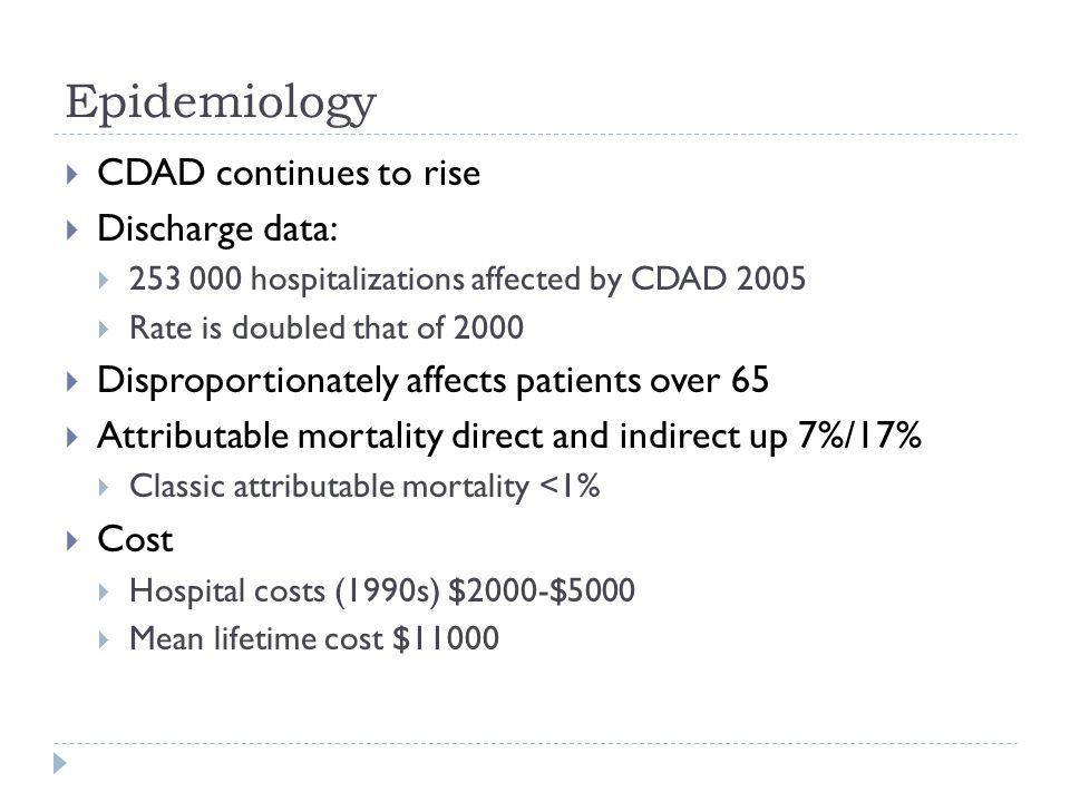 Epidemiology  CDAD continues to rise  Discharge data:  253 000 hospitalizations affected by CDAD 2005  Rate is doubled that of 2000  Disproportio