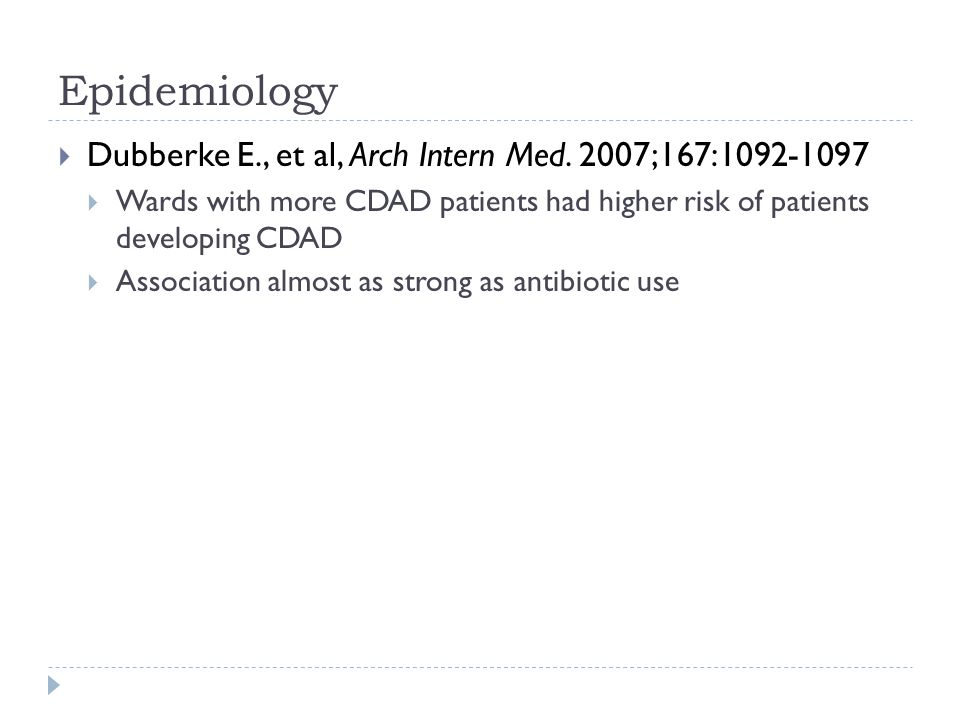 Epidemiology  Dubberke E., et al, Arch Intern Med. 2007;167:1092-1097  Wards with more CDAD patients had higher risk of patients developing CDAD  A