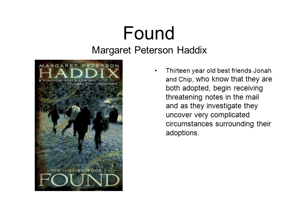 Found Margaret Peterson Haddix Thirteen year old best friends Jonah and Chip, who know that they are both adopted, begin receiving threatening notes in the mail and as they investigate they uncover very complicated circumstances surrounding their adoptions.