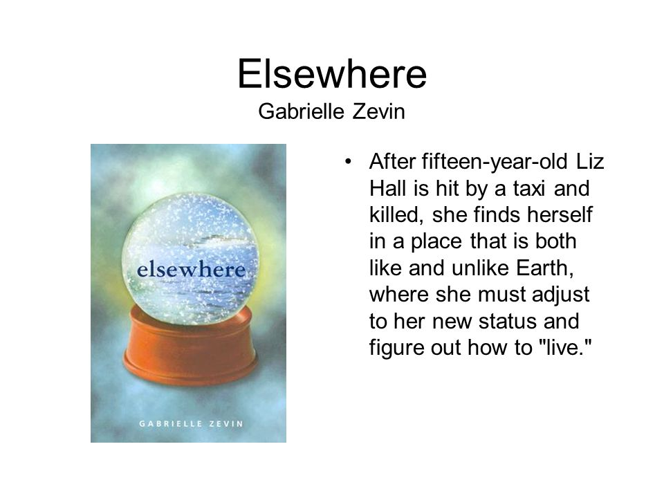 Elsewhere Gabrielle Zevin After fifteen-year-old Liz Hall is hit by a taxi and killed, she finds herself in a place that is both like and unlike Earth, where she must adjust to her new status and figure out how to live.