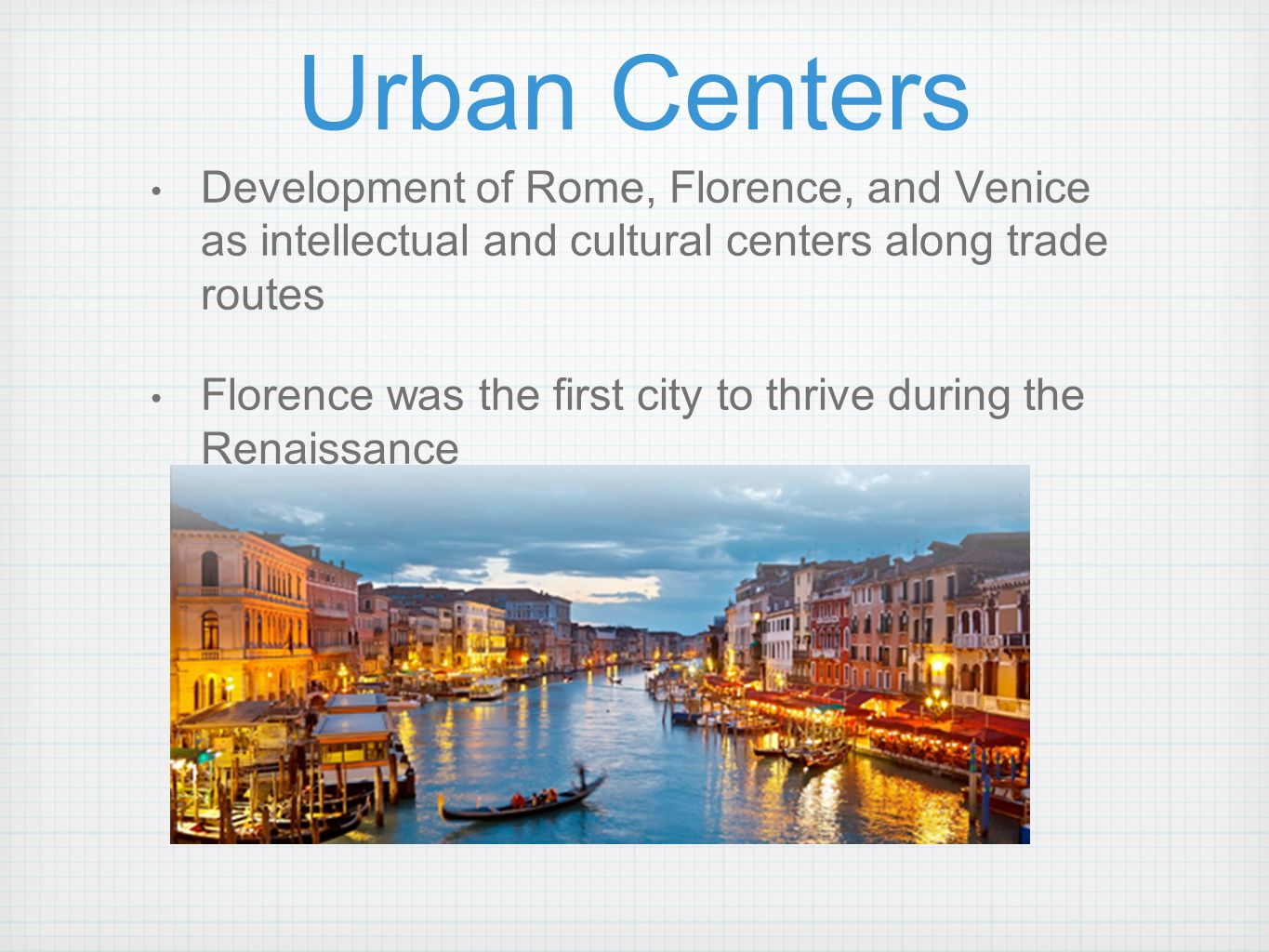 Urban Centers Development of Rome, Florence, and Venice as intellectual and cultural centers along trade routes Florence was the first city to thrive