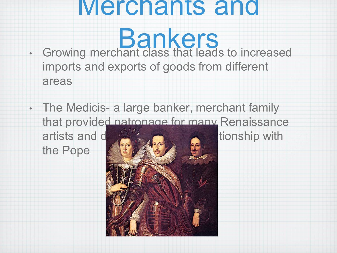 Merchants and Bankers Growing merchant class that leads to increased imports and exports of goods from different areas The Medicis- a large banker, me