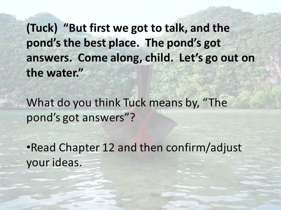 "(Tuck) ""But first we got to talk, and the pond's the best place. The pond's got answers. Come along, child. Let's go out on the water."" What do you th"