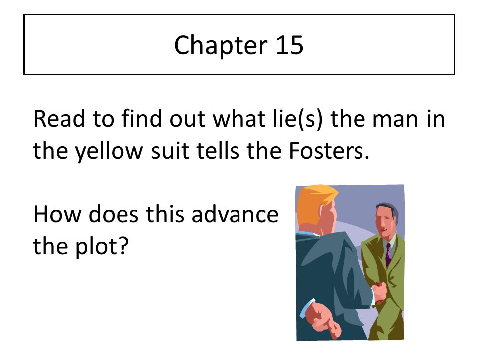 Chapter 15 Read to find out what lie(s) the man in the yellow suit tells the Fosters. How does this advance the plot?