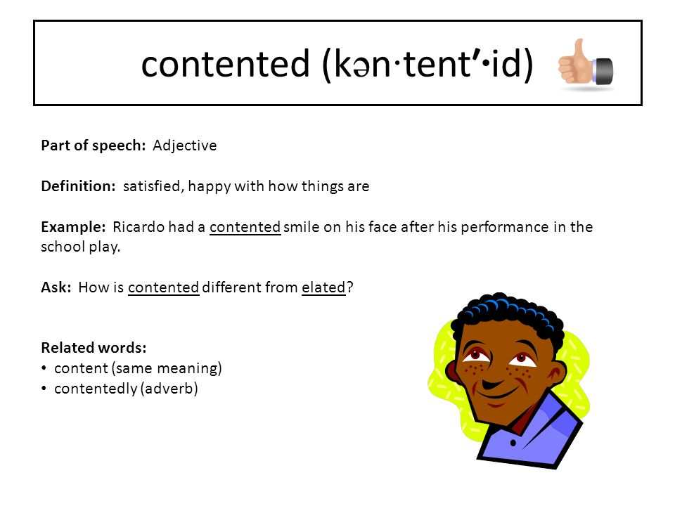 Part of speech: Adjective Definition: satisfied, happy with how things are Example: Ricardo had a contented smile on his face after his performance in