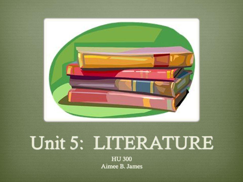 Unit 5: LITERATURE HU 300 Aimee B. James