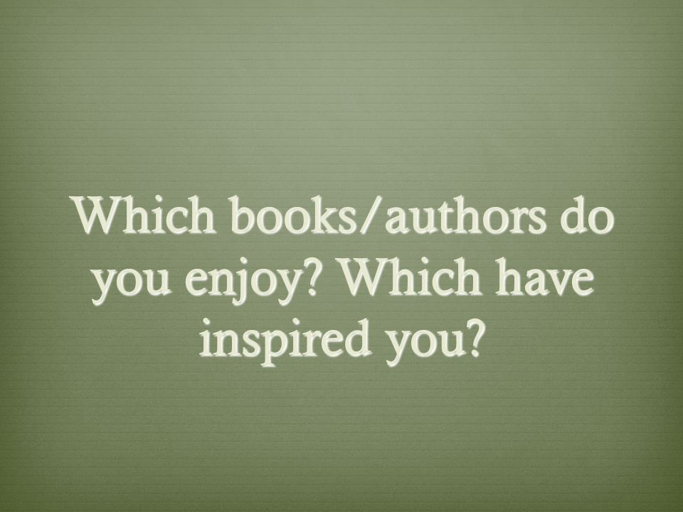 Which books/authors do you enjoy Which have inspired you