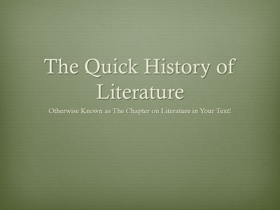 The Quick History of Literature Otherwise Known as The Chapter on Literature in Your Text!