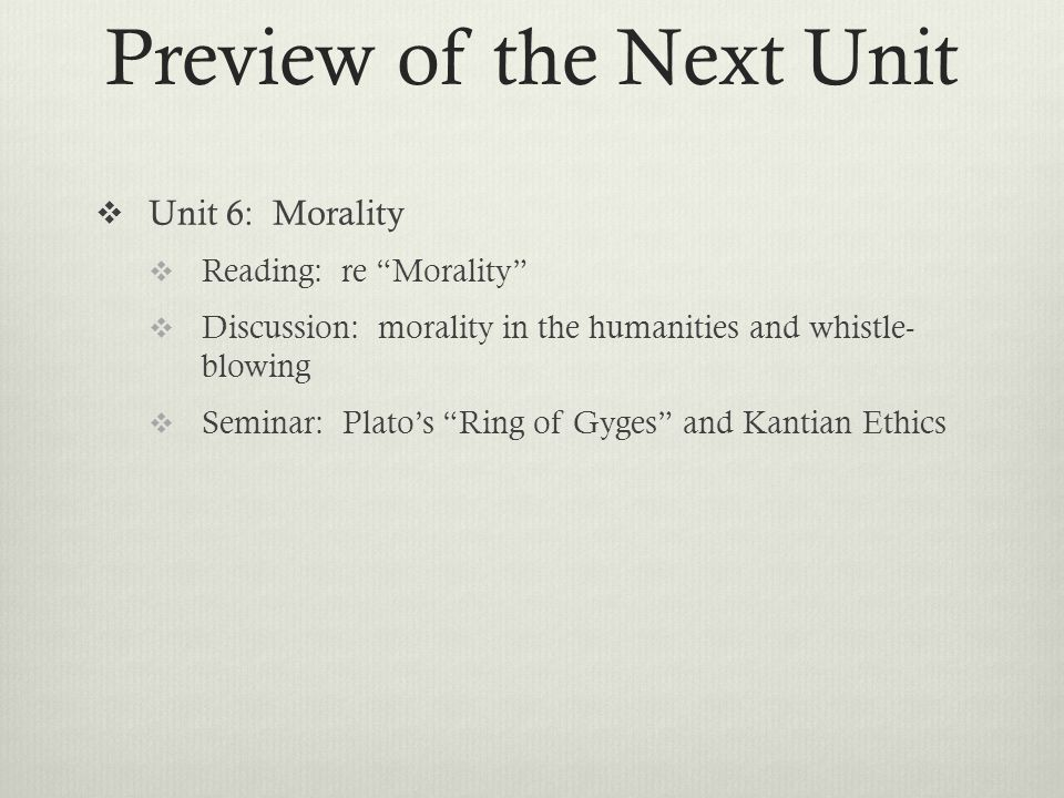  Unit 6: Morality  Reading: re Morality  Discussion: morality in the humanities and whistle- blowing  Seminar: Plato's Ring of Gyges and Kantian Ethics Preview of the Next Unit
