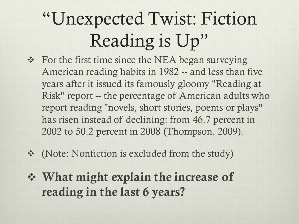 Unexpected Twist: Fiction Reading is Up  For the first time since the NEA began surveying American reading habits in 1982 -- and less than five years after it issued its famously gloomy Reading at Risk report -- the percentage of American adults who report reading novels, short stories, poems or plays has risen instead of declining: from 46.7 percent in 2002 to 50.2 percent in 2008 (Thompson, 2009).