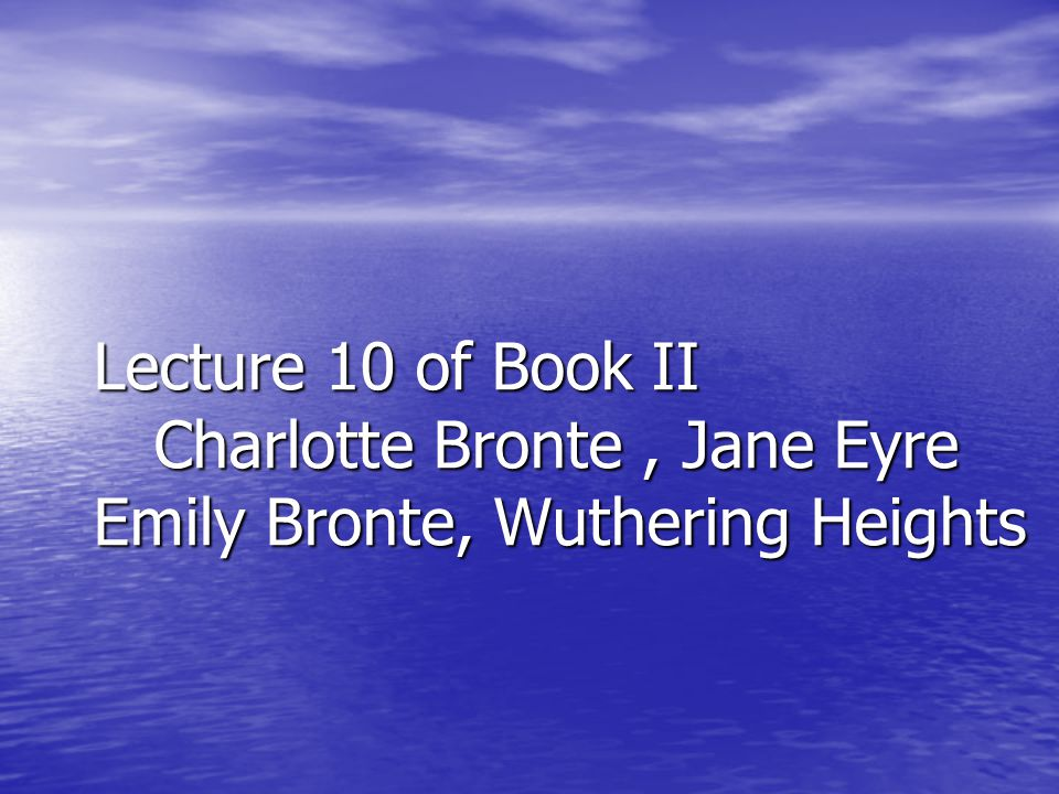 Lecture 10 of Book II Charlotte Bronte, Jane Eyre Emily Bronte, Wuthering Heights
