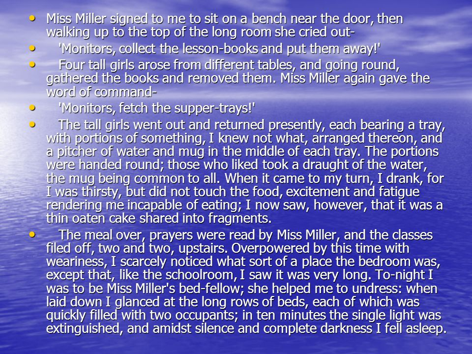 Miss Miller signed to me to sit on a bench near the door, then walking up to the top of the long room she cried out- Miss Miller signed to me to sit on a bench near the door, then walking up to the top of the long room she cried out- Monitors, collect the lesson-books and put them away! Monitors, collect the lesson-books and put them away! Four tall girls arose from different tables, and going round, gathered the books and removed them.