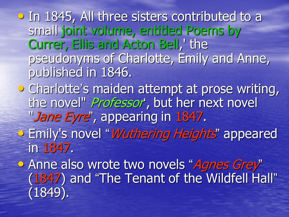 In 1845, All three sisters contributed to a small joint volume, entitled Poems by Currer, Ellis and Acton Bell, the pseudonyms of Charlotte, Emily and Anne, published in 1846.