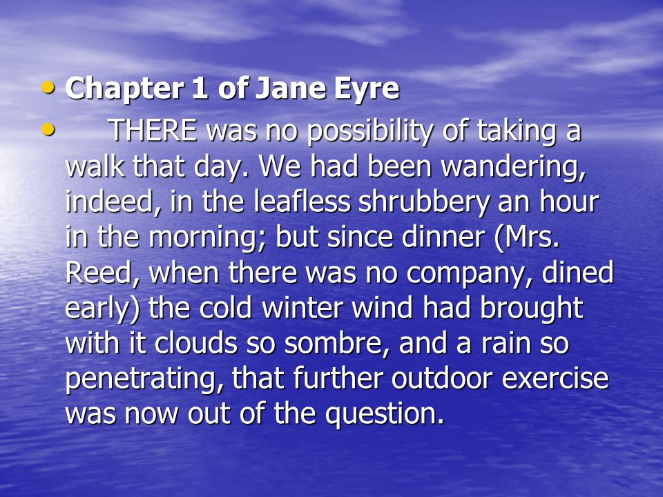 Chapter 1 of Jane Eyre Chapter 1 of Jane Eyre THERE was no possibility of taking a walk that day. We had been wandering, indeed, in the leafless shrub