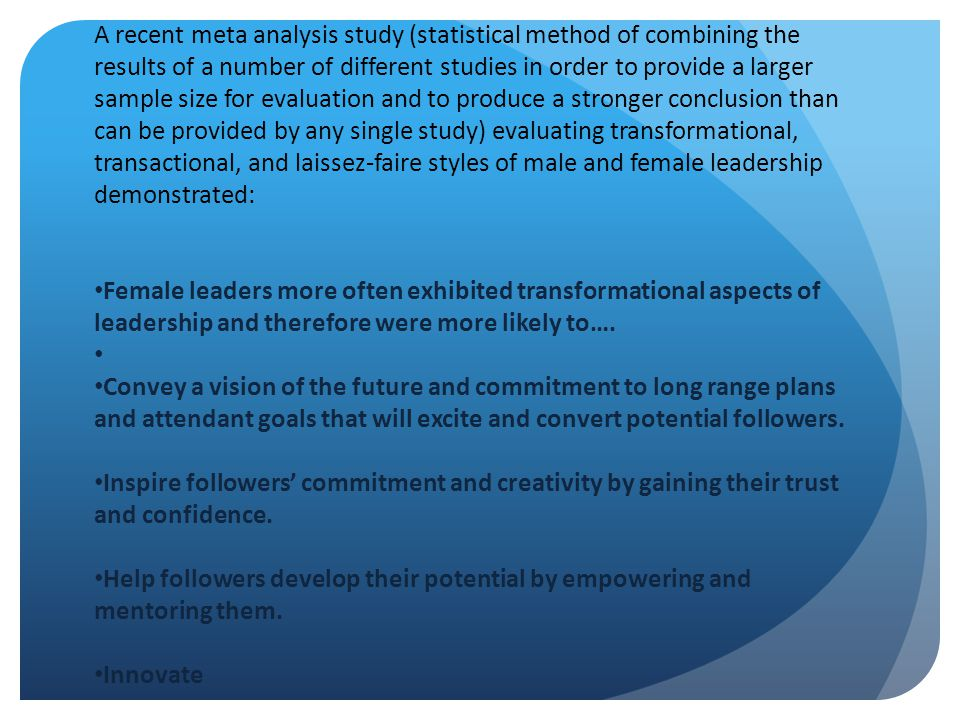A recent meta analysis study (statistical method of combining the results of a number of different studies in order to provide a larger sample size for evaluation and to produce a stronger conclusion than can be provided by any single study) evaluating transformational, transactional, and laissez-faire styles of male and female leadership demonstrated: Female leaders more often exhibited transformational aspects of leadership and therefore were more likely to….