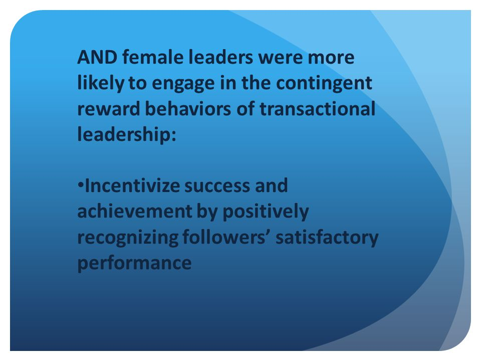 AND female leaders were more likely to engage in the contingent reward behaviors of transactional leadership: Incentivize success and achievement by positively recognizing followers' satisfactory performance