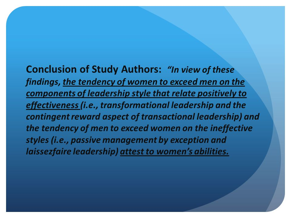 Conclusion of Study Authors: In view of these findings, the tendency of women to exceed men on the components of leadership style that relate positively to effectiveness (i.e., transformational leadership and the contingent reward aspect of transactional leadership) and the tendency of men to exceed women on the ineffective styles (i.e., passive management by exception and laissezfaire leadership) attest to women's abilities.