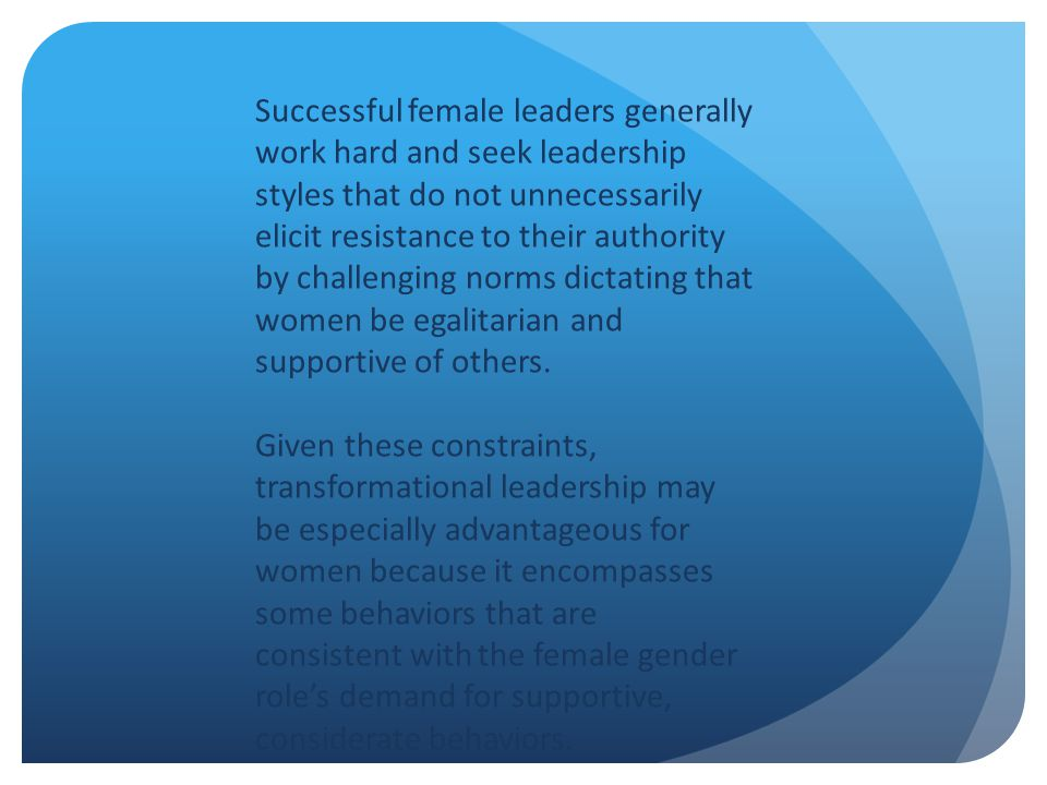Successful female leaders generally work hard and seek leadership styles that do not unnecessarily elicit resistance to their authority by challenging norms dictating that women be egalitarian and supportive of others.