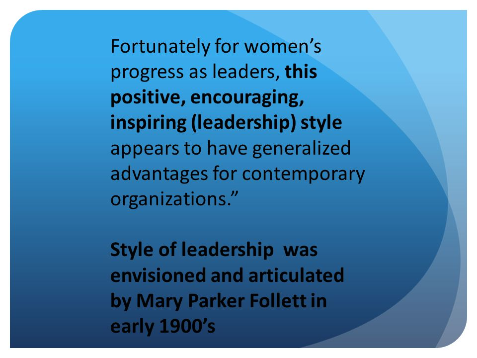 Fortunately for women's progress as leaders, this positive, encouraging, inspiring (leadership) style appears to have generalized advantages for contemporary organizations. Style of leadership was envisioned and articulated by Mary Parker Follett in early 1900's
