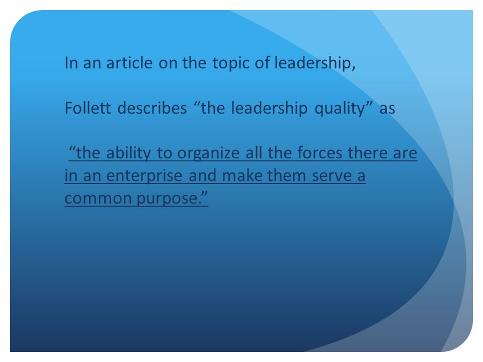 In an article on the topic of leadership, Follett describes the leadership quality as the ability to organize all the forces there are in an enterprise and make them serve a common purpose.