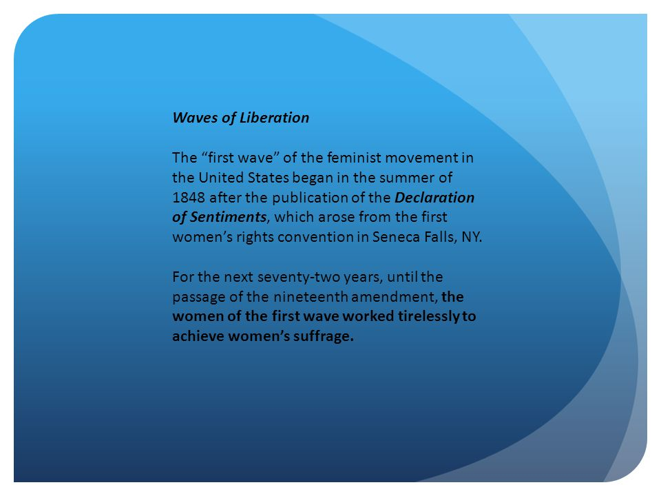 Waves of Liberation The first wave of the feminist movement in the United States began in the summer of 1848 after the publication of the Declaration of Sentiments, which arose from the first women's rights convention in Seneca Falls, NY.