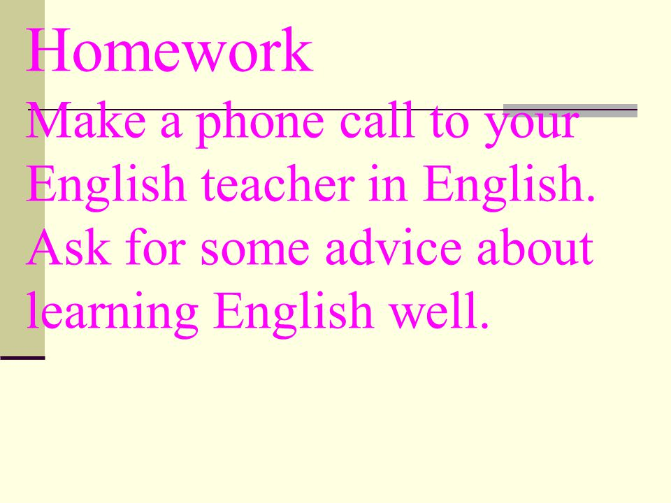 Homework Make a phone call to your English teacher in English.