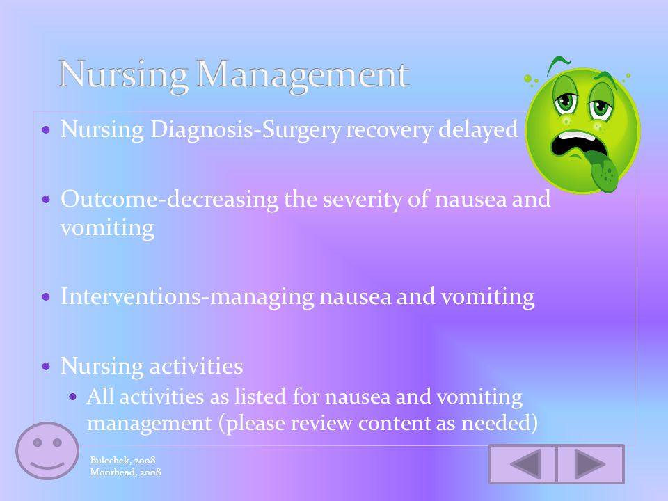 Nursing Activities GI tract Position to prevent aspiration/maintain airway Provide physical support during vomiting (assist person to bend over or support person's head) Wait at least 30 minutes after emesis, start with fluids that are clear/free of carbonation-gradually increase fluids if no vomiting in 30 minute period Monitor for damage esophagus/posterior pharynx from prolonged retching/vomiting Ensure effective antiemetics given to prevent N/V- monitor effects vomiting management throughout Bulechek, 2008