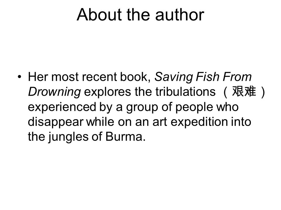 About the author Her most recent book, Saving Fish From Drowning explores the tribulations (艰难) experienced by a group of people who disappear while o