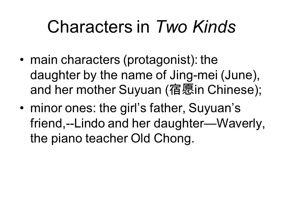 Characters in Two Kinds main characters (protagonist): the daughter by the name of Jing-mei (June), and her mother Suyuan ( 宿愿 in Chinese); minor ones