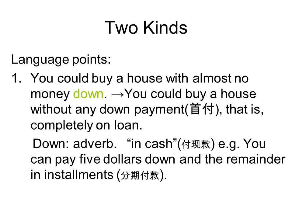 Two Kinds Language points: 1.You could buy a house with almost no money down. →You could buy a house without any down payment( 首付 ), that is, complete