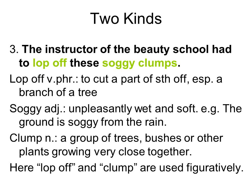 Two Kinds 3. The instructor of the beauty school had to lop off these soggy clumps. Lop off v.phr.: to cut a part of sth off, esp. a branch of a tree