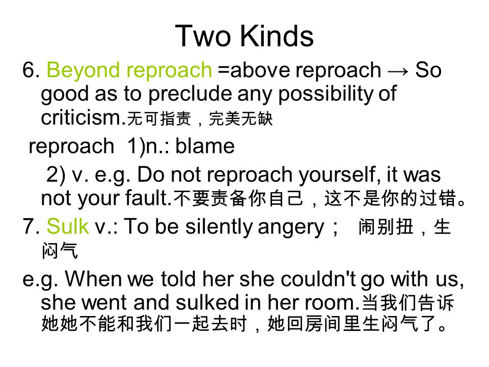 Two Kinds 6. Beyond reproach =above reproach → So good as to preclude any possibility of criticism. 无可指责,完美无缺 reproach 1)n.: blame 2) v. e.g. Do not r