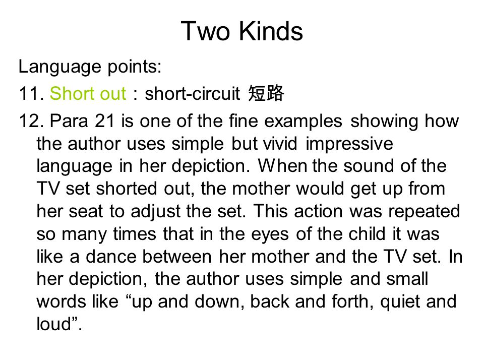 Two Kinds Language points: 11. Short out : short-circuit 短路 12. Para 21 is one of the fine examples showing how the author uses simple but vivid impre