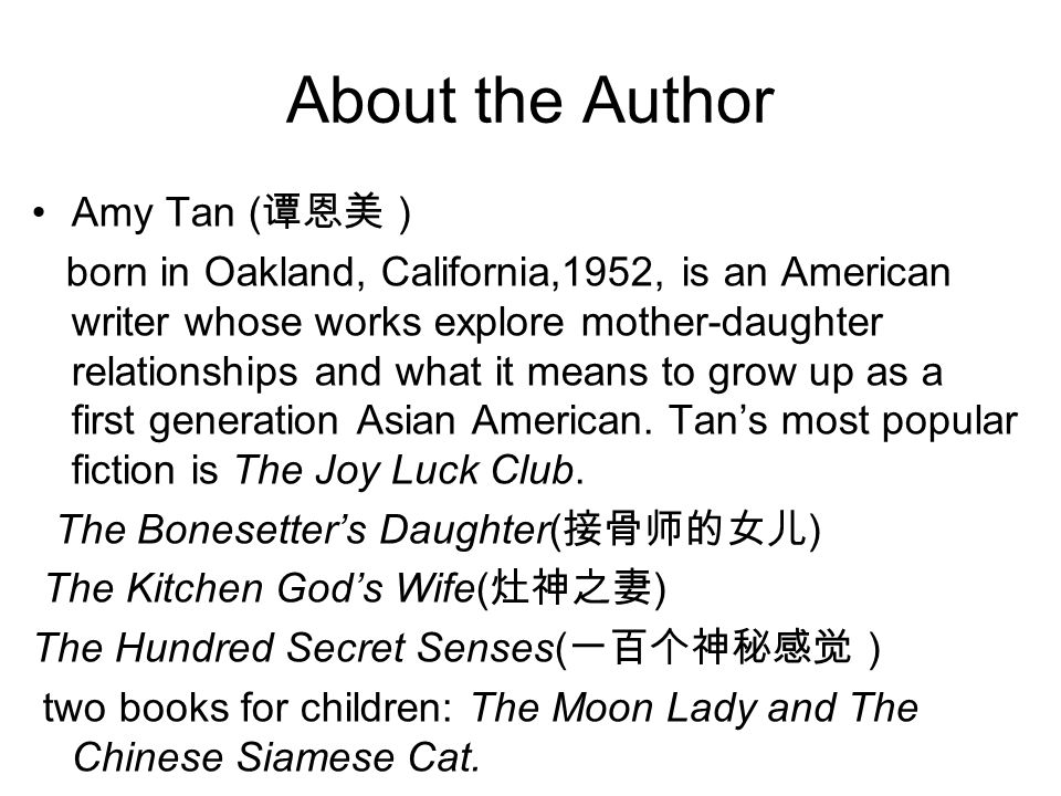 About the Author Amy Tan ( 谭恩美 ) born in Oakland, California,1952, is an American writer whose works explore mother-daughter relationships and what it
