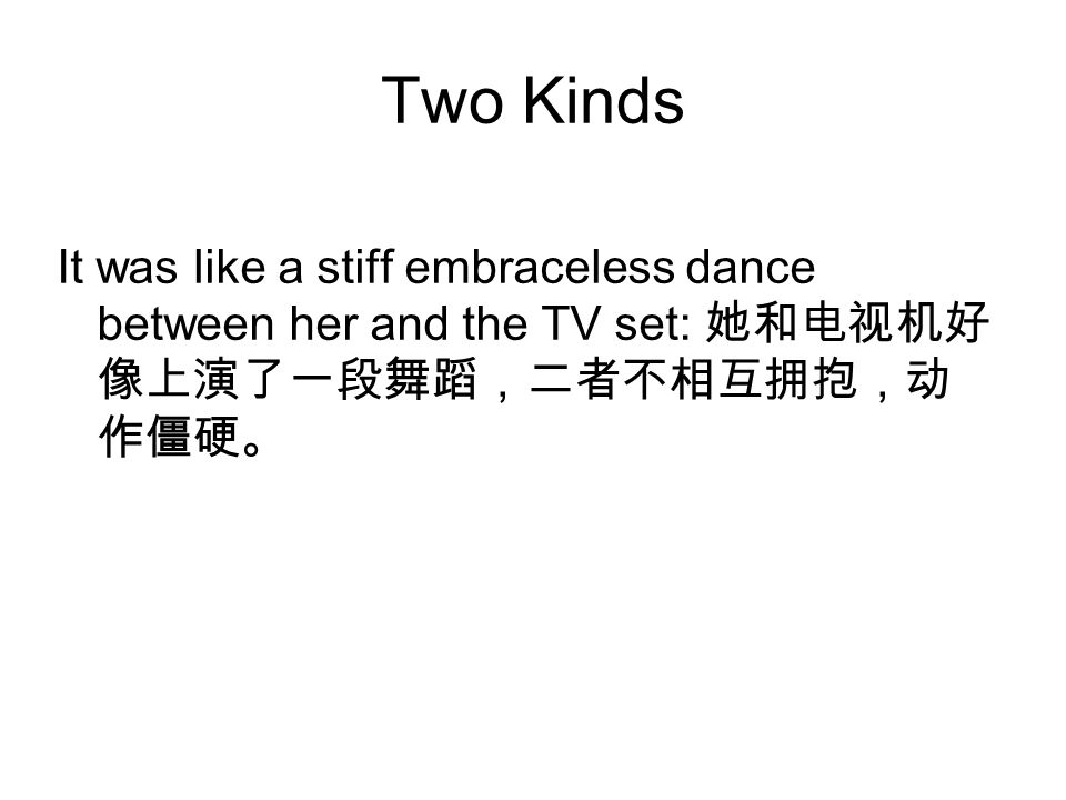 Two Kinds It was like a stiff embraceless dance between her and the TV set: 她和电视机好 像上演了一段舞蹈,二者不相互拥抱,动 作僵硬。