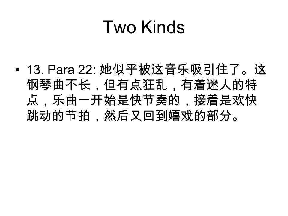 Two Kinds 13. Para 22: 她似乎被这音乐吸引住了。这 钢琴曲不长,但有点狂乱,有着迷人的特 点,乐曲一开始是快节奏的,接着是欢快 跳动的节拍,然后又回到嬉戏的部分。
